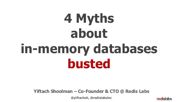 4 Myths about in-memory databases busted Yiftach Shoolman – Co-Founder & CTO @ Redis Labs @yiftachsh, @redislabsinc