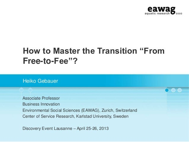 "How to Master the Transition ""FromFree-to-Fee""?Heiko GebauerAssociate ProfessorBusiness InnovationEnvironmental Social Sci..."
