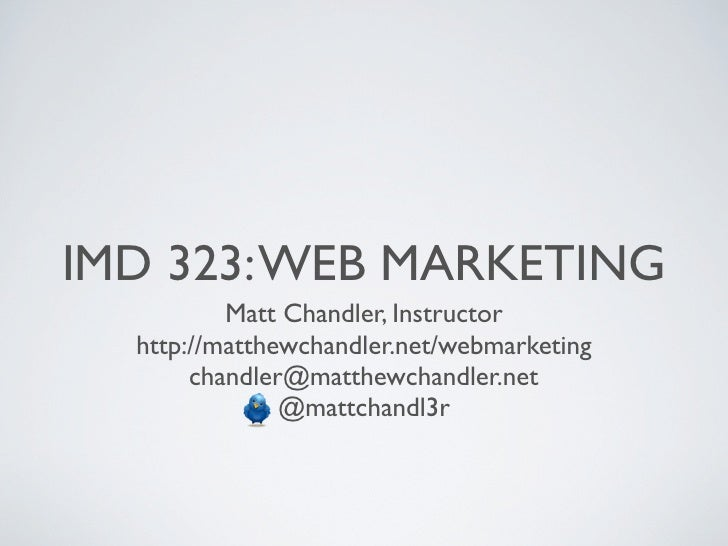IMD 323: WEB MARKETING          Matt Chandler, Instructor  http://matthewchandler.net/webmarketing       chandler@matthewc...