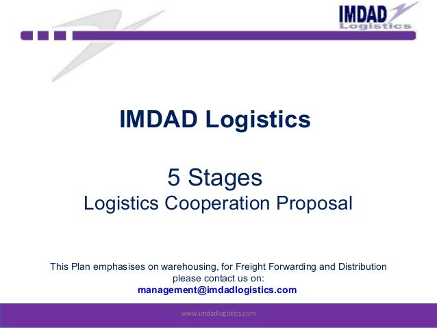 IMDAD Logistics 5 Stages Logistics Cooperation Proposal This Plan emphasises on warehousing, for Freight Forwarding and Di...