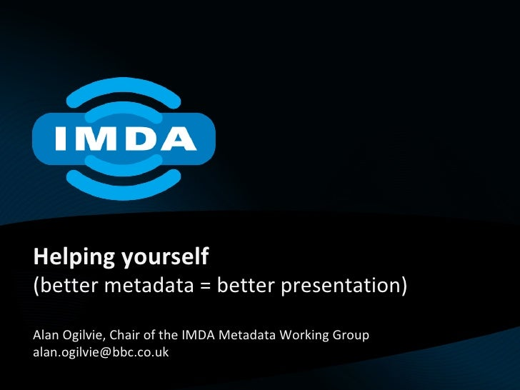 Helping yourself (better metadata = better presentation) Alan Ogilvie, Chair of the IMDA Metadata Working Group [email_add...
