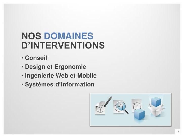 NOS DOMAINESD'INTERVENTIONS• Conseil• Design et Ergonomie• Ingénierie Web et Mobile• Systèmes d'Information               ...