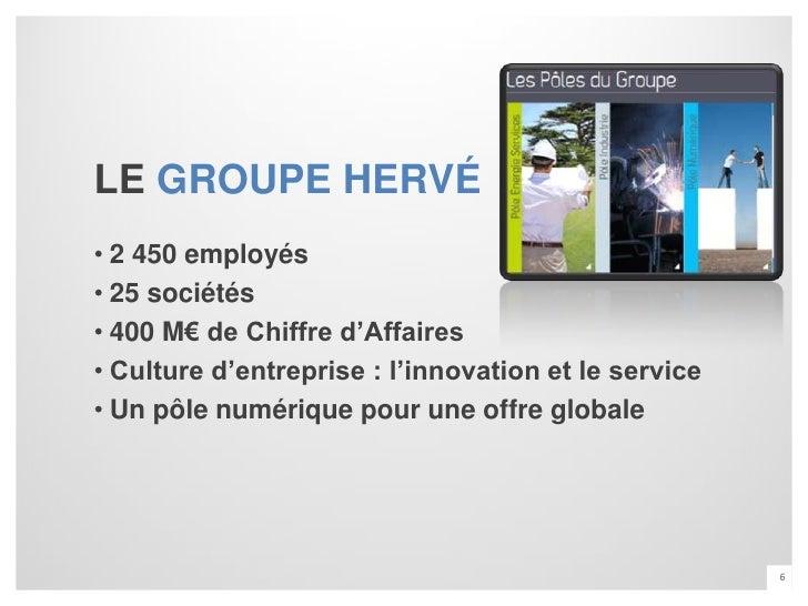 LE GROUPE HERVÉ• 2 450 employés• 25 sociétés• 400 M€ de Chiffre d'Affaires• Culture d'entreprise : l'innovation et le serv...