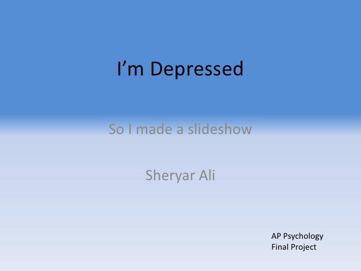 I'm Depressed<br />So I made a slideshow<br />Sheryar Ali<br />AP Psychology Final Project<br />