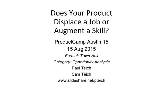 ProductCamp Austin 15 15 Aug 2015 Format: Town Hall Category: Opportunity Analysis Paul Teich Sam Teich www.slideshare.net...