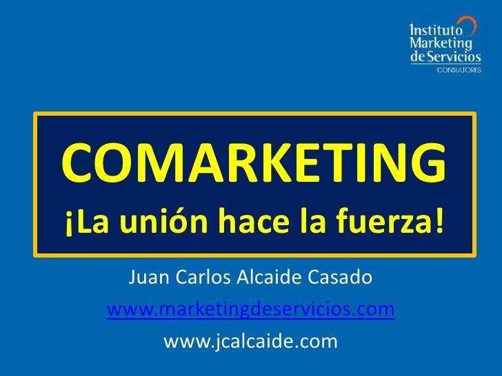 COMARKETING<br />¡La unión hace la fuerza!<br />Juan Carlos Alcaide Casado<br />www.marketingdeservicios.com<br />www.jcal...
