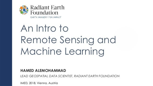 An Intro to Remote Sensing and Machine Learning HAMED ALEMOHAMMAD LEAD GEOSPATIAL DATA SCIENTIST, RADIANT EARTH FOUNDATION...