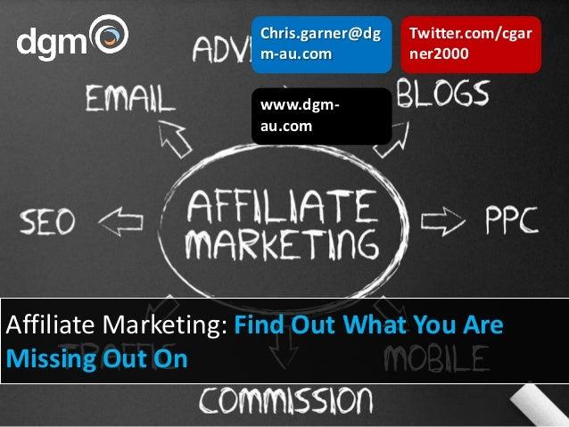 www.dgm-au.comChris.garner@dgm-au.comTwitter.com/cgarner2000Affiliate Marketing: Find Out What You AreMissing Out On
