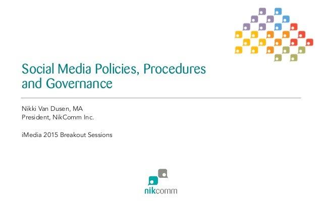 Social Media Policies, Procedures and Governance Nikki Van Dusen, MA President, NikComm Inc. iMedia 2015 Breakout Sessions