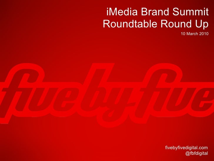 iMedia Brand Summit Roundtable Round Up fivebyfivedigital.com @fbfdigital 10 March 2010