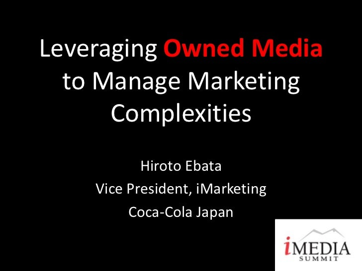Leveraging Owned Media  to Manage Marketing      Complexities           Hiroto Ebata    Vice President, iMarketing        ...