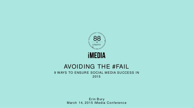 CREATIV E AVOIDING THE #FAIL 9 WAYS TO ENSURE SOCIAL MEDIA SUCCESS IN 2015 Erin Bury March 14, 2015 iMedia Conference