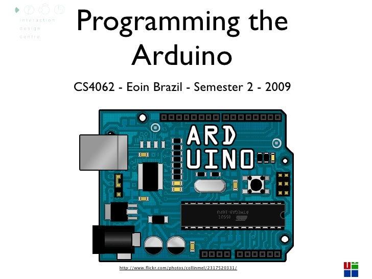 Programming the     Arduino CS4062 - Eoin Brazil - Semester 2 - 2009             http://www.flickr.com/photos/collinmel/231...