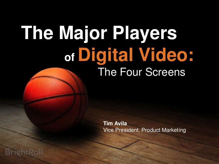 The Major Players    of Digital Video:         The Four Screens         Tim Avila         Vice President, Product Marketing