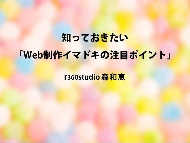 知っておきたい 「Web制作イマドキの注目ポイント」  r360studio 森和恵
