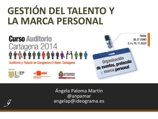 GESTIÓN DEL TALENTO Y LA MARCA PERSONAL Ángela Paloma Martín @anpamar angelap@ideograma.es