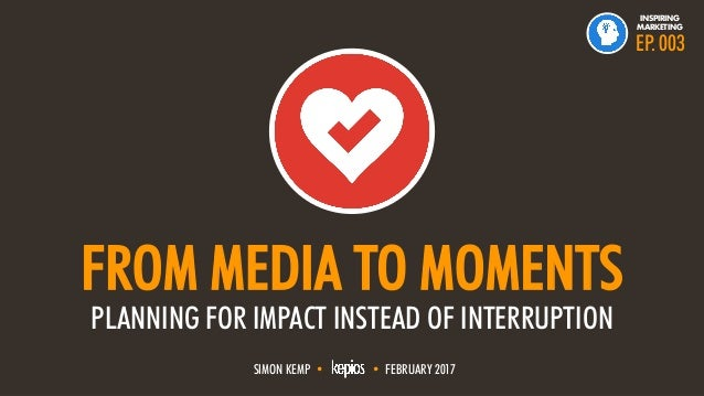 @ESKIMON • FROM MEDIA TO MOMENTS1 FROM MEDIA TO MOMENTS PLANNING FOR IMPACT INSTEAD OF INTERRUPTION SIMON KEMP • • FEBRUAR...