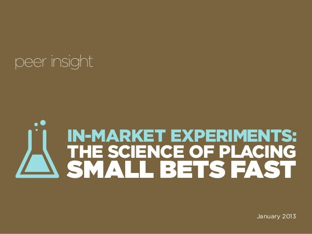 i IN-MARKET EXPERIMENTS: THE SCIENCE OF PLACING SMALL BETS FAST January 2013