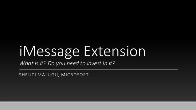 iMessage Extension What is it? Do you need to invest in it? SHRUTI MALUGU, MICROSOFT