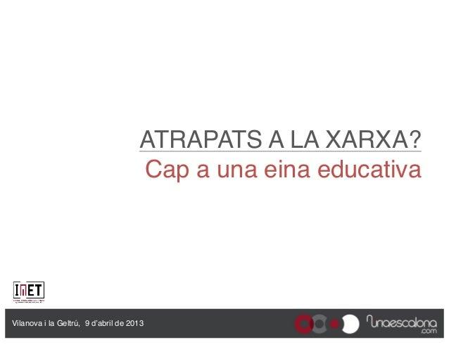 """ATRAPATS A LA XARXA?                                      Cap a una eina educativa""""Vilanova i la Geltrú, 9 d'abril de 2013"""""""
