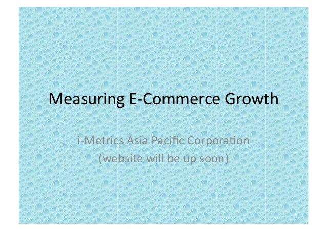 Measuring E-‐Commerce Growth i-‐Metrics Asia Pacific Corpora9on (website will be up soon)