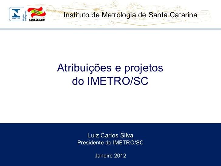 Luiz Carlos Silva Presidente do IMETRO/SC Janeiro 2012 Atribuições e projetos do IMETRO/SC