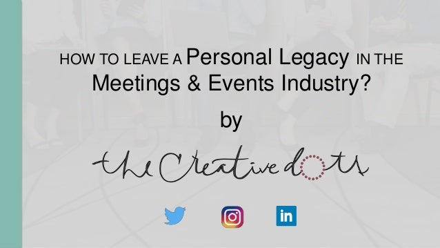 HOW TO LEAVE A Personal Legacy IN THE Meetings & Events Industry? by