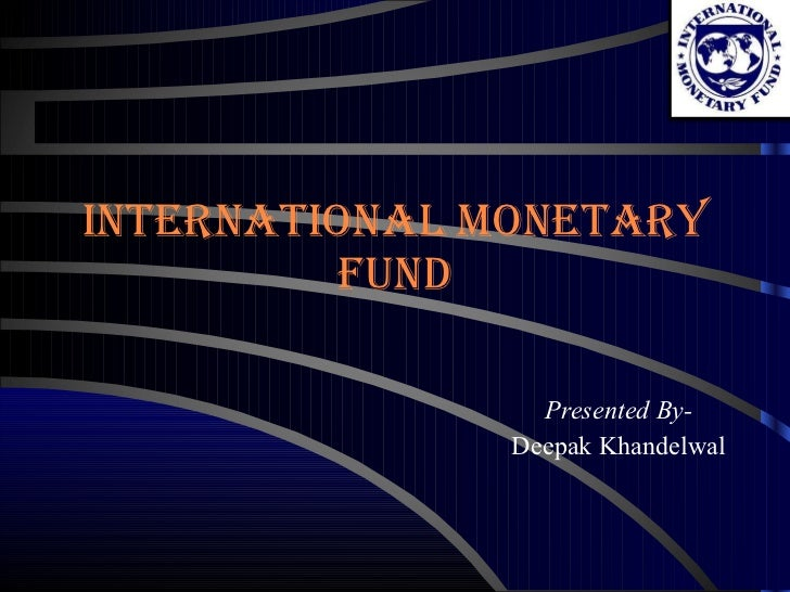 International Monetary Fund Presented By- Deepak Khandelwal
