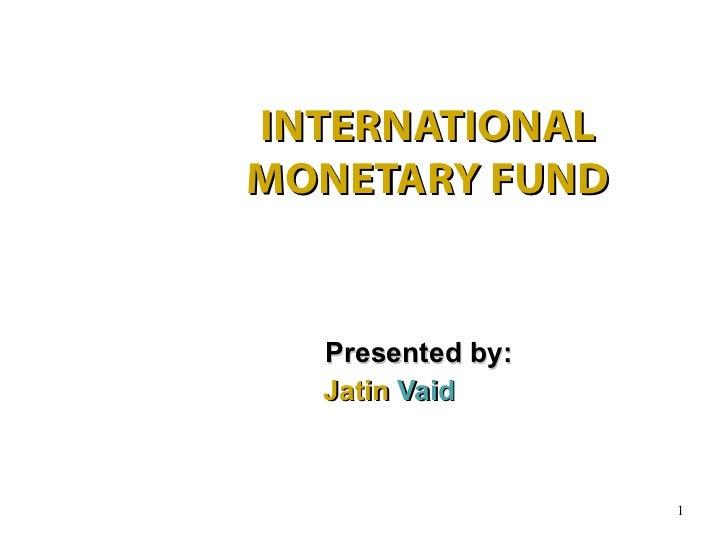 INTERNATIONALMONETARY FUND  Presented by:  Jatin Vaid                  1