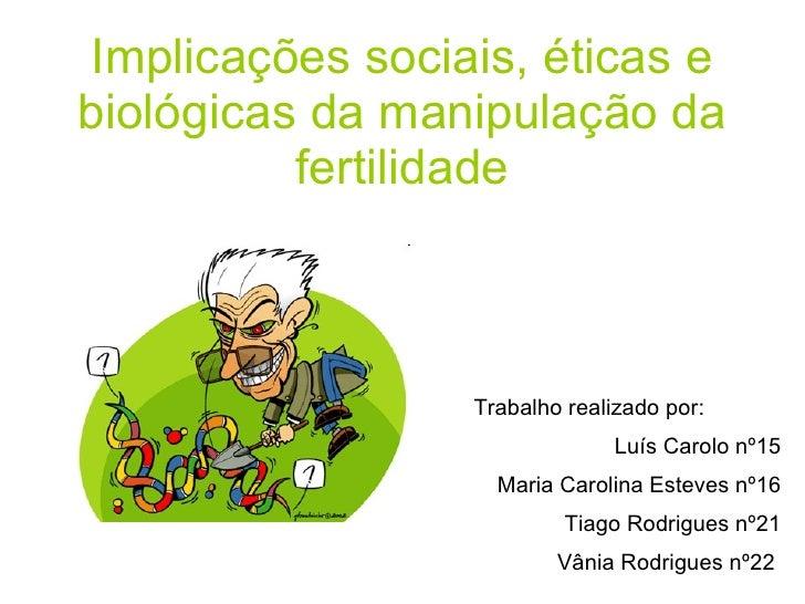 Implicações sociais, éticas e biológicas da manipulação da fertilidade Trabalho realizado por: Luís Carolo nº15 Maria Caro...