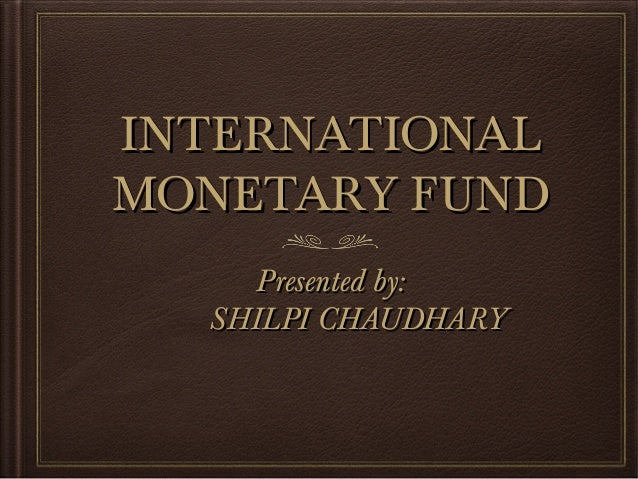 INTERNATIONALINTERNATIONAL MONETARY FUNDMONETARY FUND Presented by:Presented by: SHILPI CHAUDHARYSHILPI CHAUDHARY