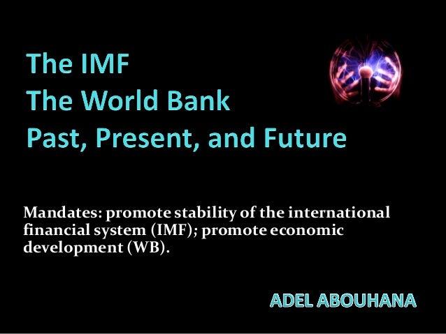 Mandates: promote stability of the international financial system (IMF); promote economic development (WB).