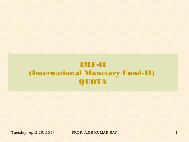 IMF-II (International Monetary Fund-II) QUOTA Tuesday, April 29, 2014 PROF. AJIR KUMAR RAY 1