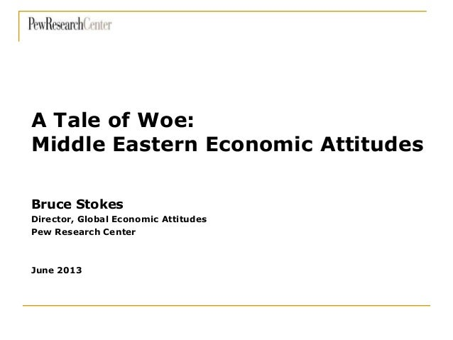 Bruce Stokes Director, Global Economic Attitudes Pew Research Center June 2013 A Tale of Woe: Middle Eastern Economic Atti...