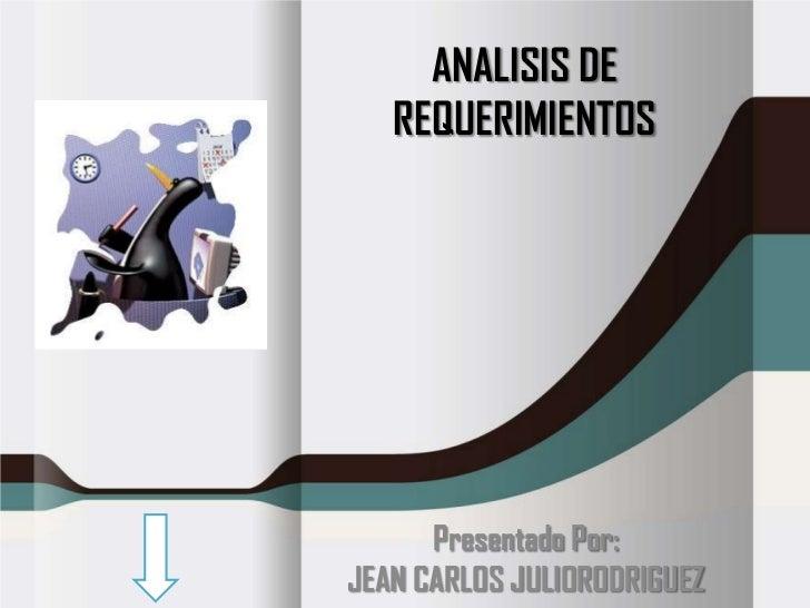 ANALISIS DE   REQUERIMIENTOS      Presentado Por:JEAN CARLOS JULIORODRIGUEZ