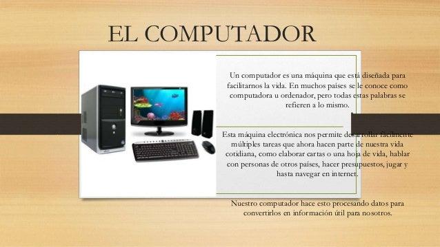 EL COMPUTADOR Un computador es una máquina que está diseñada para facilitarnos la vida. En muchos países se le conoce como...