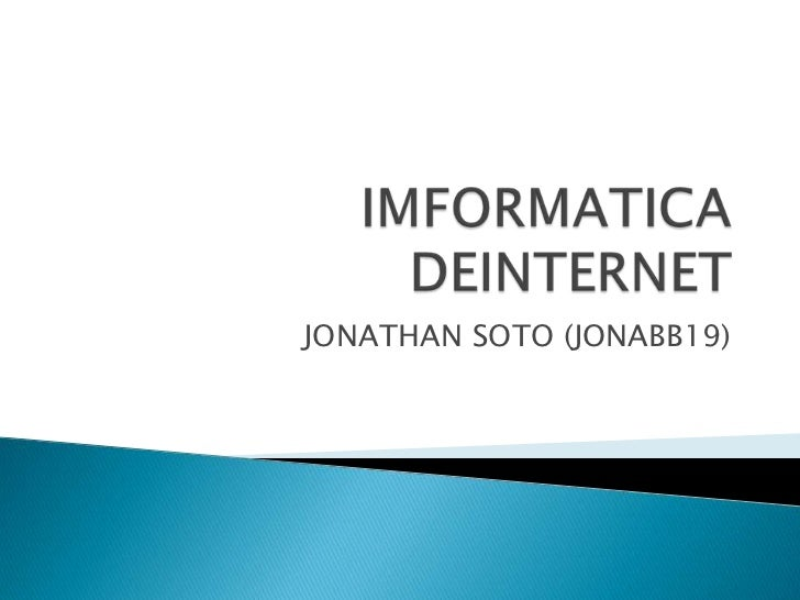 IMFORMATICA DEINTERNET<br />JONATHAN SOTO (JONABB19)<br />