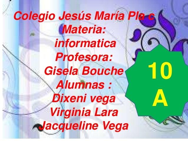 Colegio Jesús María Pla c Materia: informatica Profesora: Gisela Bouche Alumnas : Dixeni vega Virginia Lara Jacqueline Veg...
