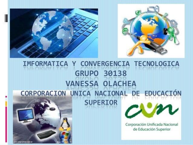 IMFORMATICA Y CONVERGENCIA TECNOLOGICA  GRUPO 30138 VANESSA OLACHEA CORPORACION UNICA NACIONAL DE EDUCACIÓN SUPERIOR