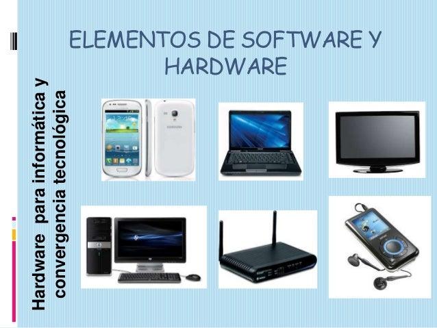 Hardware para informática y convergencia tecnológica  ELEMENTOS DE SOFTWARE Y HARDWARE