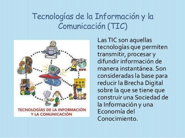 Tecnologías de la Información y la Comunicación (TIC) Las TIC son aquellas tecnologías que permiten transmitir, procesar y...