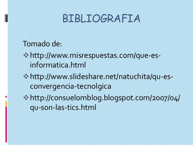 BIBLIOGRAFIA Tomado de:  http://www.misrespuestas.com/que-esinformatica.html  http://www.slideshare.net/natuchita/qu-esc...