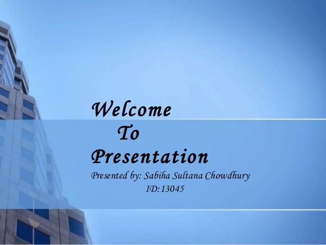Welcome To Presentation Presented by: Sabiha Sultana Chowdhury ID:13045