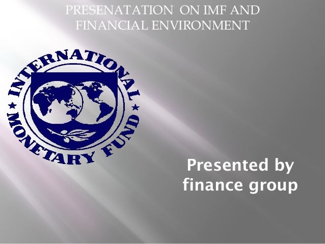 PRESENATATION ON IMF AND  FINANCIAL ENVIRONMENT  Presented by  finance group
