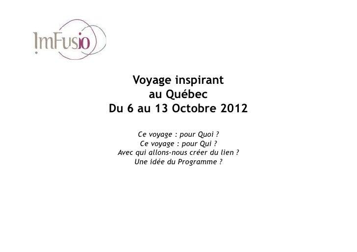 Voyage inspirant       au QuébecDu 6 au 13 Octobre 2012       Ce voyage : pour Quoi ?       Ce voyage : pour Qui ? Avec qu...
