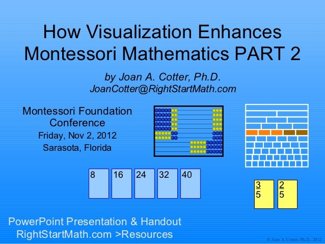 How Visualization Enhances  Montessori Mathematics PART 2                     by Joan A. Cotter, Ph.D.                 Joa...