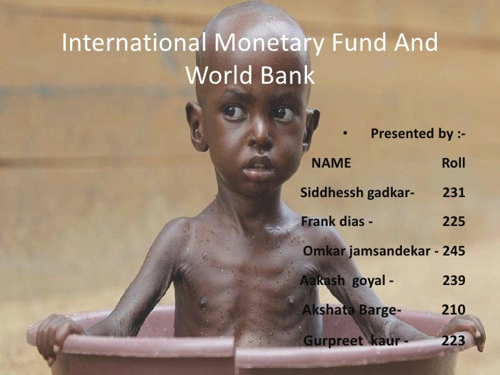 International Monetary Fund AndWorld Bank<br /><ul><li>Presented by :-                                                    ...