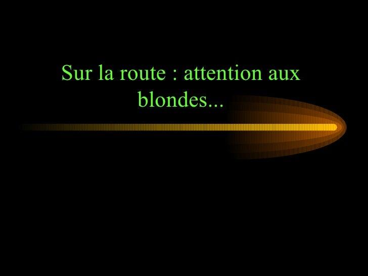 Sur la route : attention aux blondes...