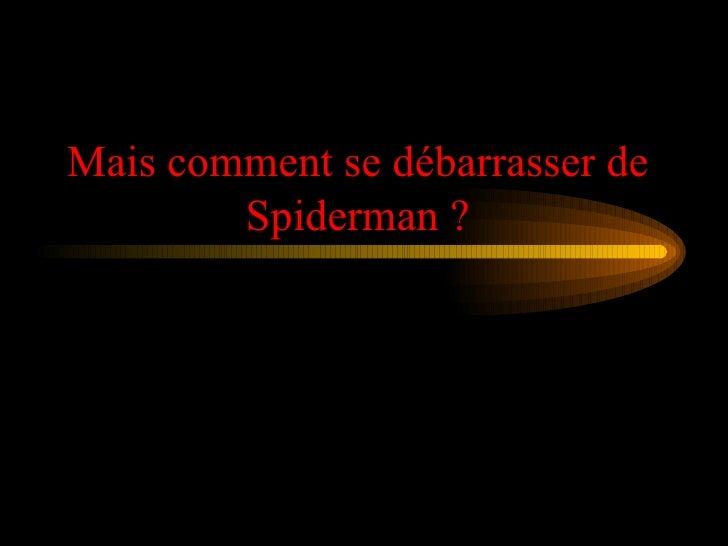 Mais comment se débarrasser de Spiderman ?