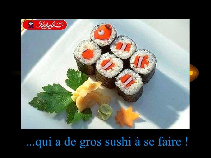 ...qui a de gros sushi à se faire !